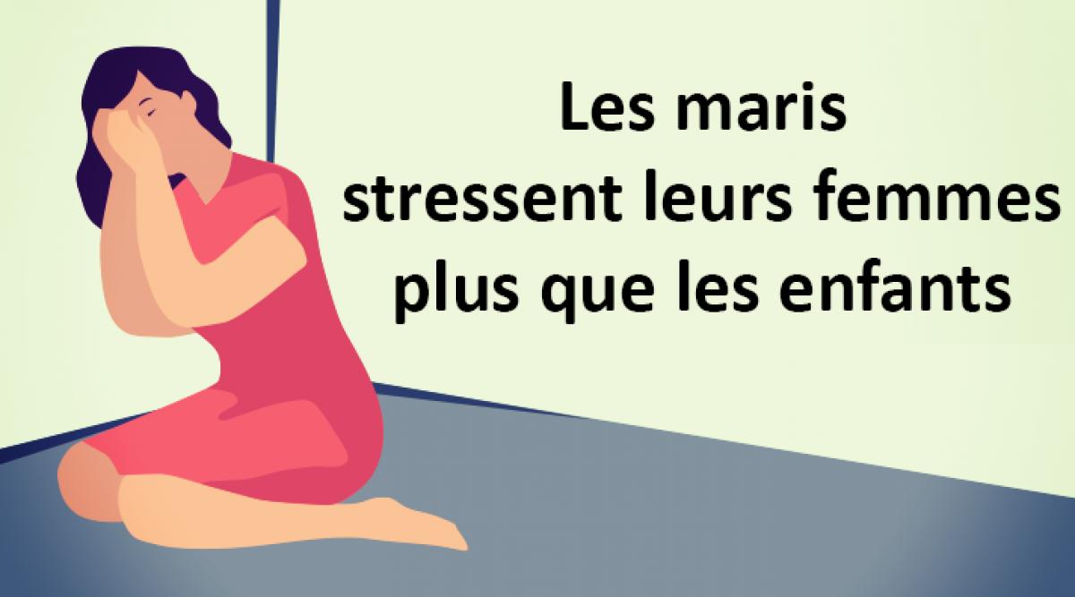 Des études démontrent que les maris stressent leurs femmes plus que les enfants