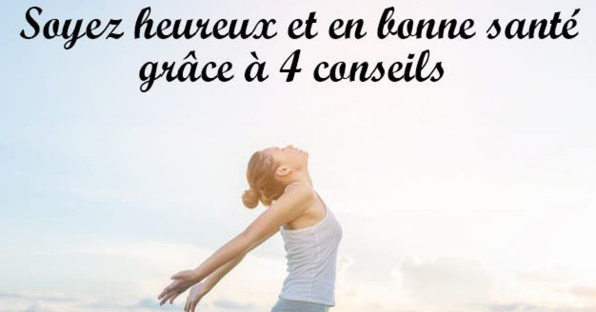 Soyez heureux et en bonne santé grâce à 4 conseils